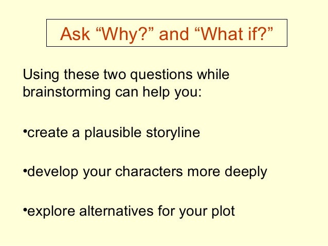 """Ask """"Why?"""" and """"What if?"""" Using these two questions while brainstorming can help you: •create a plausible storyline •devel..."""