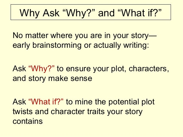 """Why Ask """"Why?"""" and """"What if?"""" No matter where you are in your story— early brainstorming or actually writing: Ask """"Why?"""" t..."""