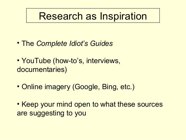 Research as Inspiration • The Complete Idiot's Guides • YouTube (how-to's, interviews, documentaries) • Online imagery (Go...