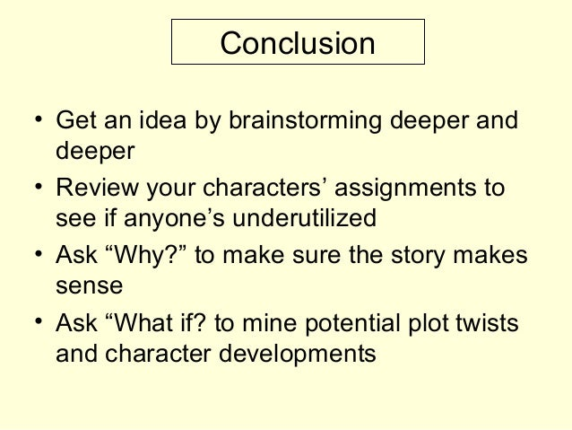 Conclusion • Get an idea by brainstorming deeper and deeper • Review your characters' assignments to see if anyone's under...
