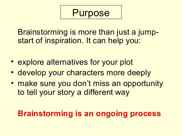Purpose Brainstorming is more than just a jump- start of inspiration. It can help you: • explore alternatives for your plo...