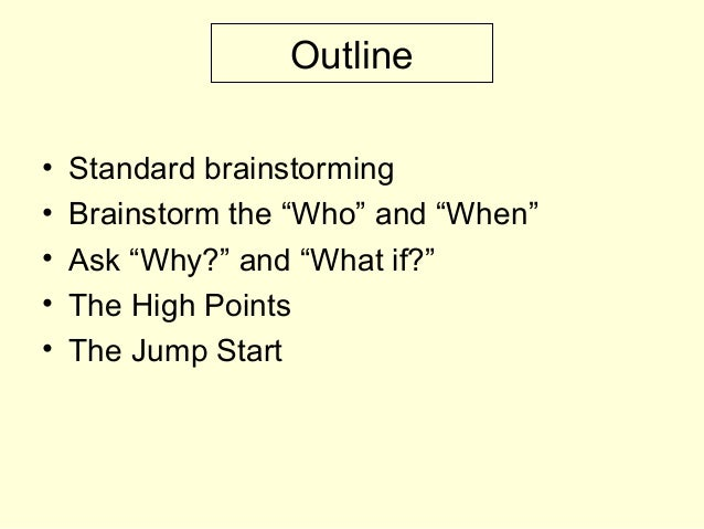 """Outline • Standard brainstorming • Brainstorm the """"Who"""" and """"When"""" • Ask """"Why?"""" and """"What if?"""" • The High Points • The Jum..."""