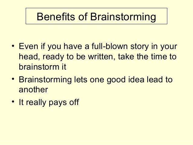 Benefits of Brainstorming • Even if you have a full-blown story in your head, ready to be written, take the time to brains...