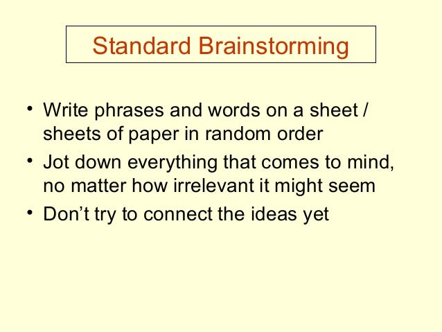 Standard Brainstorming • Write phrases and words on a sheet / sheets of paper in random order • Jot down everything that c...