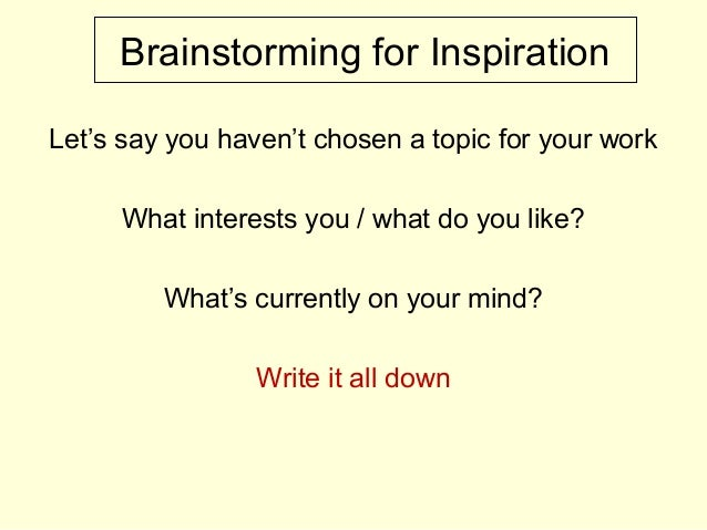 Brainstorming for Inspiration Let's say you haven't chosen a topic for your work What interests you / what do you like? Wh...