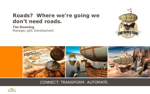 CONNECT. TRANSFORM. AUTOMATE. Roads? Where we're going we don't need roads. Tim Downing Manager, gDC Development