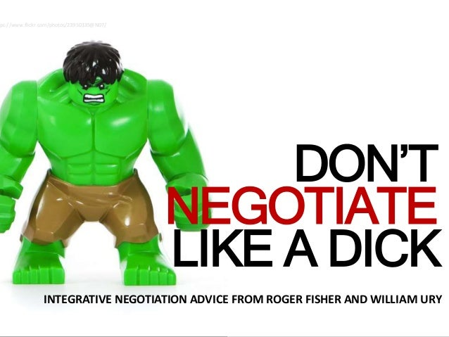 ADICK DON'T NEGOTIATE LIKE A DICK INTEGRATIVE NEGOTIATION ADVICE FROM ROGER FISHER AND WILLIAM URY tps://www.flickr.com/ph...