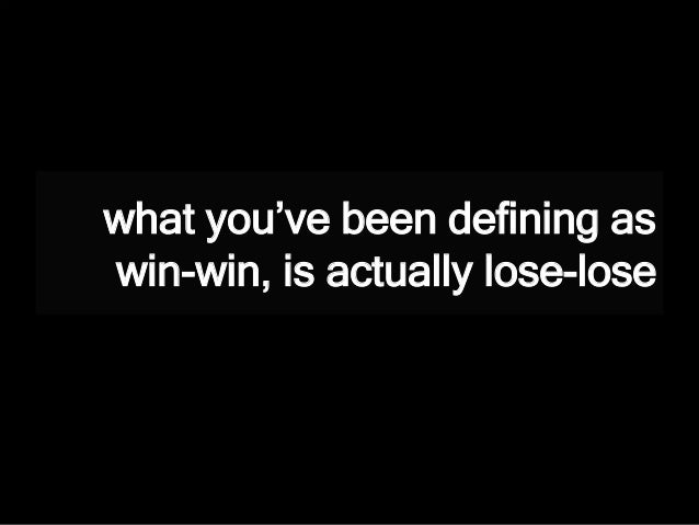 what you've been defining as win-win, is actually lose-lose