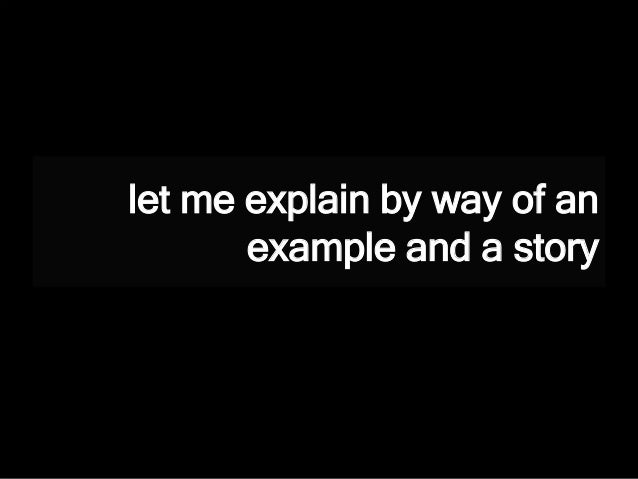 let me explain by way of an example and a story