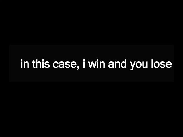 in this case, i win and you lose