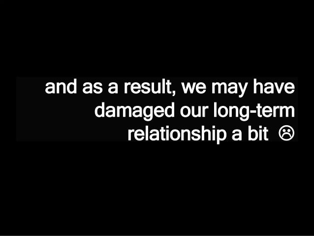 and as a result, we may have damaged our long-term relationship a bit 