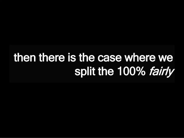 then there is the case where we split the 100% fairly