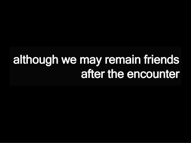 although we may remain friends after the encounter