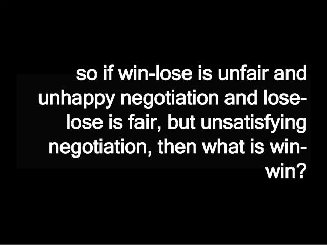 so if win-lose is unfair and unhappy negotiation and lose- lose is fair, but unsatisfying negotiation, then what is win- w...