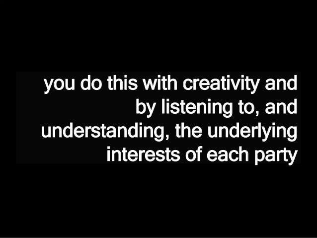 you do this with creativity and by listening to, and understanding, the underlying interests of each party