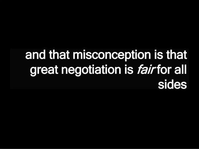 and that misconception is that great negotiation is fair for all sides