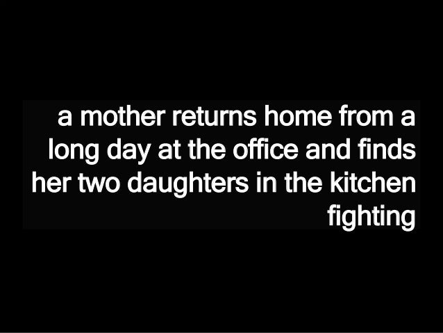 a mother returns home from a long day at the office and finds her two daughters in the kitchen fighting