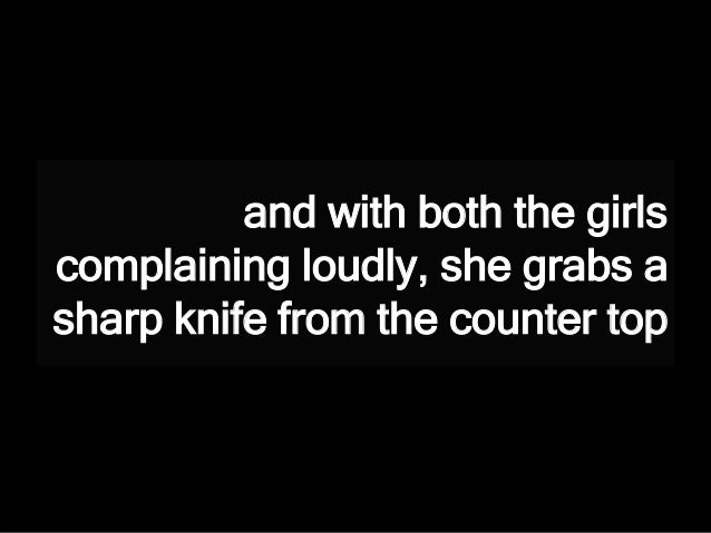 and with both the girls complaining loudly, she grabs a sharp knife from the counter top