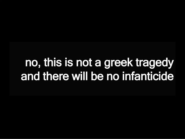 no, this is not a greek tragedy and there will be no infanticide