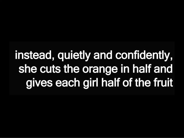 instead, quietly and confidently, she cuts the orange in half and gives each girl half of the fruit