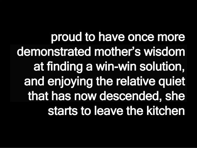 proud to have once more demonstrated mother's wisdom at finding a win-win solution, and enjoying the relative quiet that h...