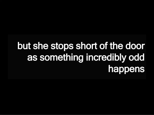 but she stops short of the door as something incredibly odd happens