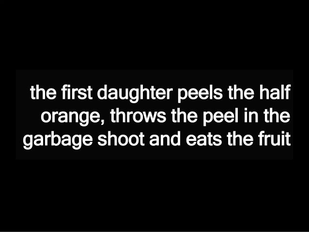 the first daughter peels the half orange, throws the peel in the garbage shoot and eats the fruit