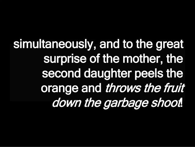 simultaneously, and to the great surprise of the mother, the second daughter peels the orange and throws the fruit down th...