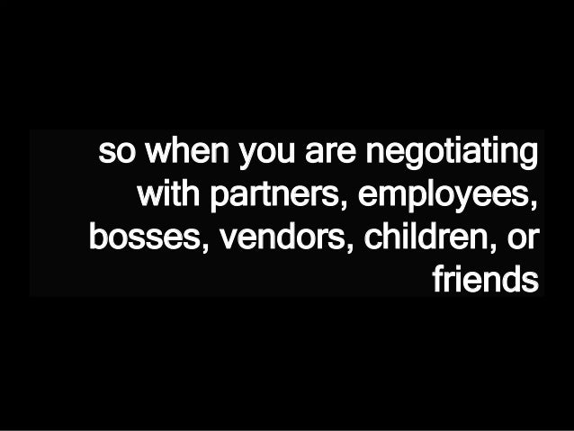 so when you are negotiating with partners, employees, bosses, vendors, children, or friends