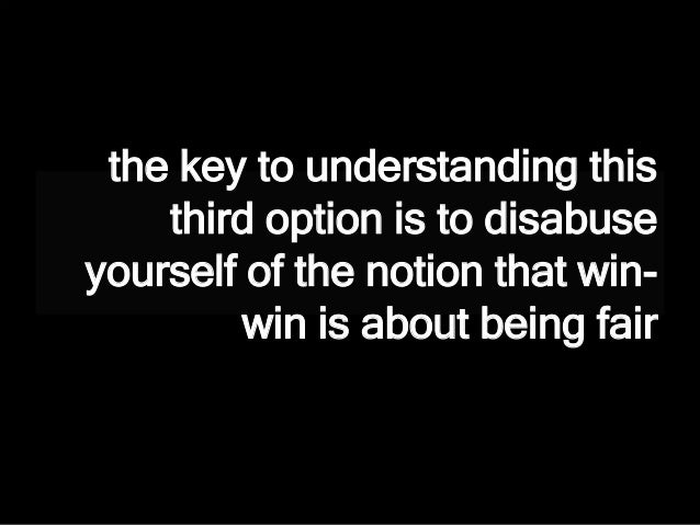 the key to understanding this third option is to disabuse yourself of the notion that win- win is about being fair