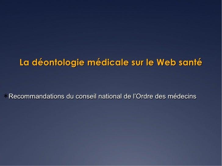 La déontologie médicale sur le Web santé <ul><li>Recommandations du conseil national de l'Ordre des médecins </li></ul>