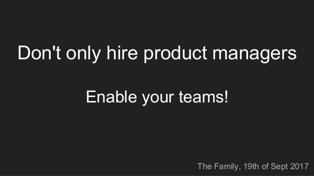 Don't only hire product managers Enable your teams! The Family, 19th of Sept 2017