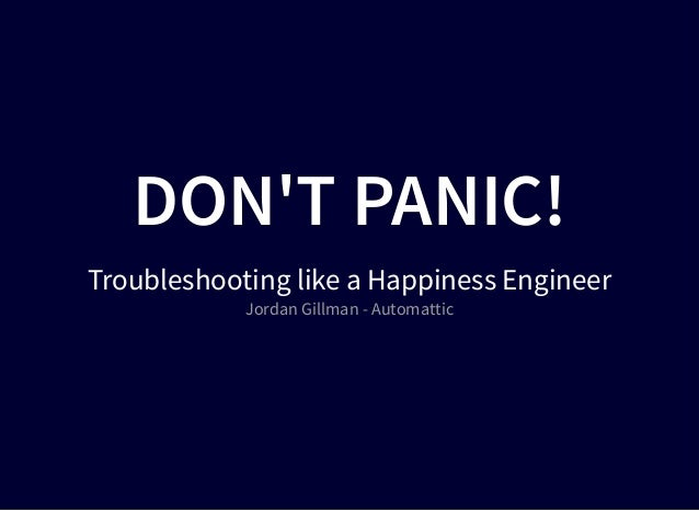 DON'T PANIC!DON'T PANIC! Troubleshooting like a Happiness Engineer Jordan Gillman - Automattic