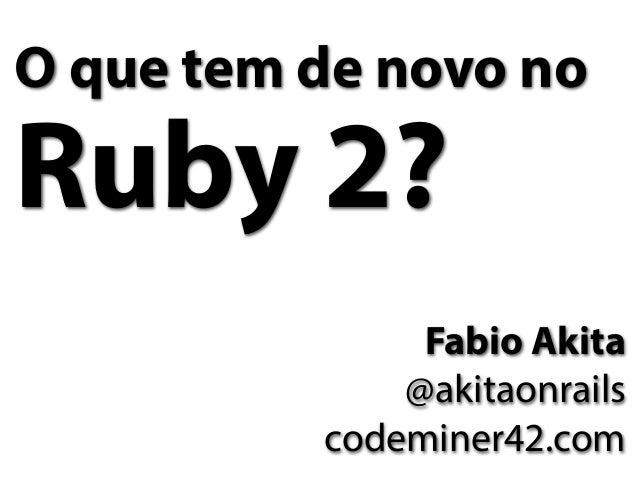 O que tem de novo noRuby 2?               Fabio Akita              @akitaonrails          codeminer42.com