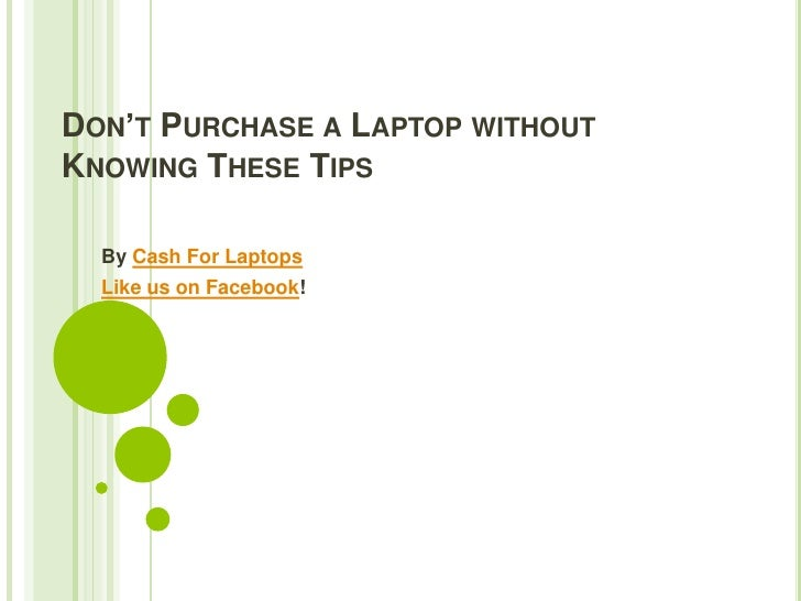 DON'T PURCHASE A LAPTOP WITHOUTKNOWING THESE TIPS  By Cash For Laptops  Like us on Facebook!