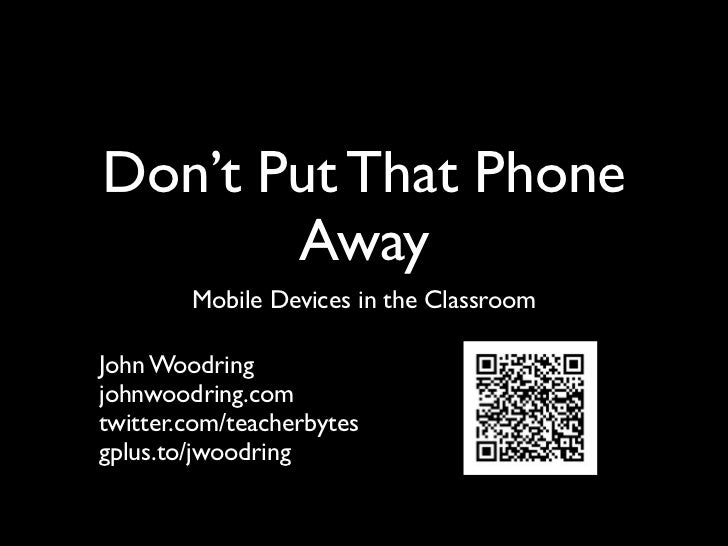 Don't Put That Phone       Away        Mobile Devices in the ClassroomJohn Woodringjohnwoodring.comtwitter.com/teacherbyte...