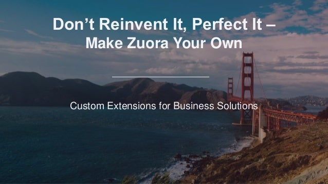 Don't Reinvent It, Perfect It – Make Zuora Your Own Custom Extensions for Business Solutions Don't Reinvent It, Perfect It...