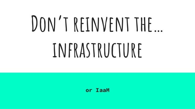Don't reinvent the… infrastructure or IaaM