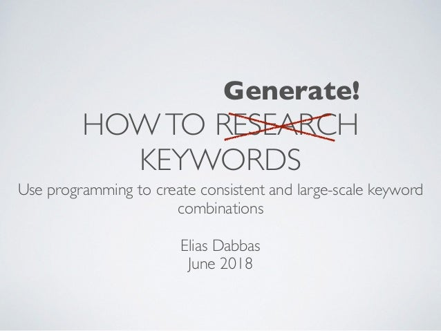 HOWTO RESEARCH KEYWORDS Use programming to create consistent and large-scale keyword combinations Elias Dabbas June 2018 G...