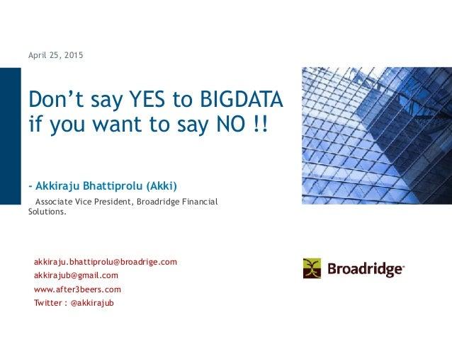 Don't say YES to BIGDATA if you want to say NO !! April 25, 2015 - Akkiraju Bhattiprolu (Akki) Associate Vice President, B...