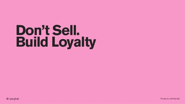 Private & confidential@ ryanghall Don't Sell. Build Loyalty
