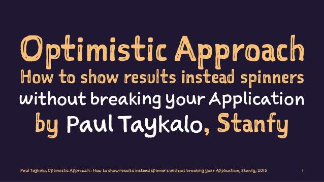 Optimistic Approach How to show results instead spinners without breaking your Application by Paul Taykalo, Stanfy Paul Ta...