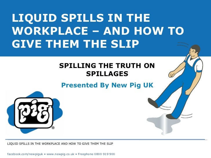 LIQUID SPILLS IN THE WORKPLACE AND HOW TO GIVE THEM THE SLIP facebook.com/newpiguk • www.newpig.co.uk • Freephone 0800 919...