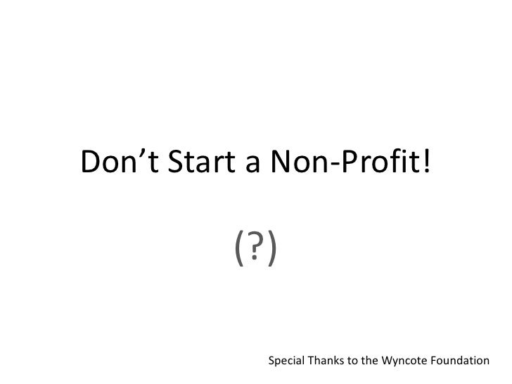 Don't Start a Non-Profit!          (?)             Special Thanks to the Wyncote Foundation