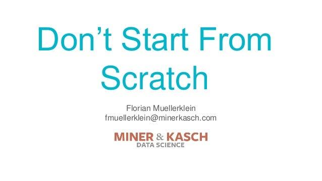 Don't Start From Scratch Florian Muellerklein fmuellerklein@minerkasch.com