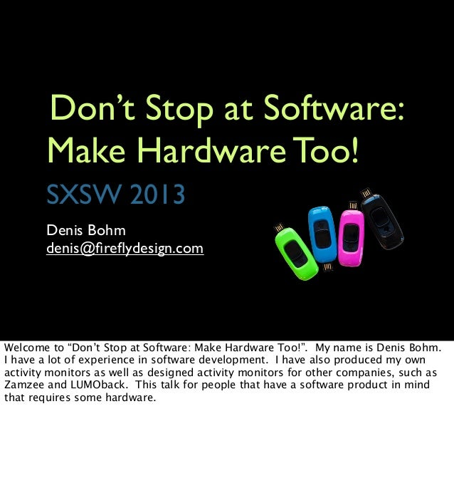 Don't Stop at Software:        Make Hardware Too!        SXSW 2013        Denis Bohm        denis@fireflydesign.comWelcome t...