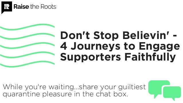 Don't Stop Believin' - 4 Journeys to Engage Supporters Faithfully While you're waiting...share your guiltiest quarantine p...