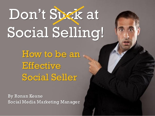 Don't Suck at Social Selling! How to be an Effective Social Seller By Ronan Keane Social Media Marketing Manager