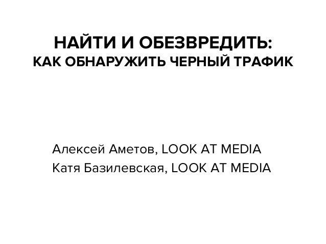 НАЙТИ И ОБЕЗВРЕДИТЬ:  КАК ОБНАРУЖИТЬ ЧЕРНЫЙ ТРАФИК  Алексей Аметов, LOOK AT MEDIA Катя Базилевская, LOOK AT MEDIA