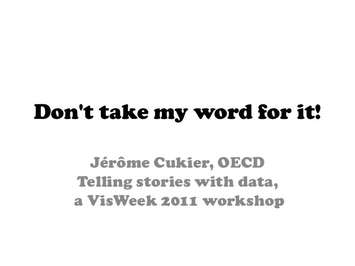 Dont take my word for it!     Jérôme Cukier, OECD   Telling stories with data,   a VisWeek 2011 workshop